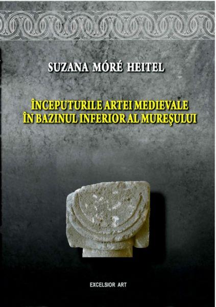 Începuturile artei medievale în bazinul inferior al Mureşului de Suzana Móré Heitel