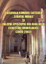 Catedrala romano-catolica Sfântul Mihail si palatul episcopal din Alba Iulia. Cercetări arheologice (2000-2002)